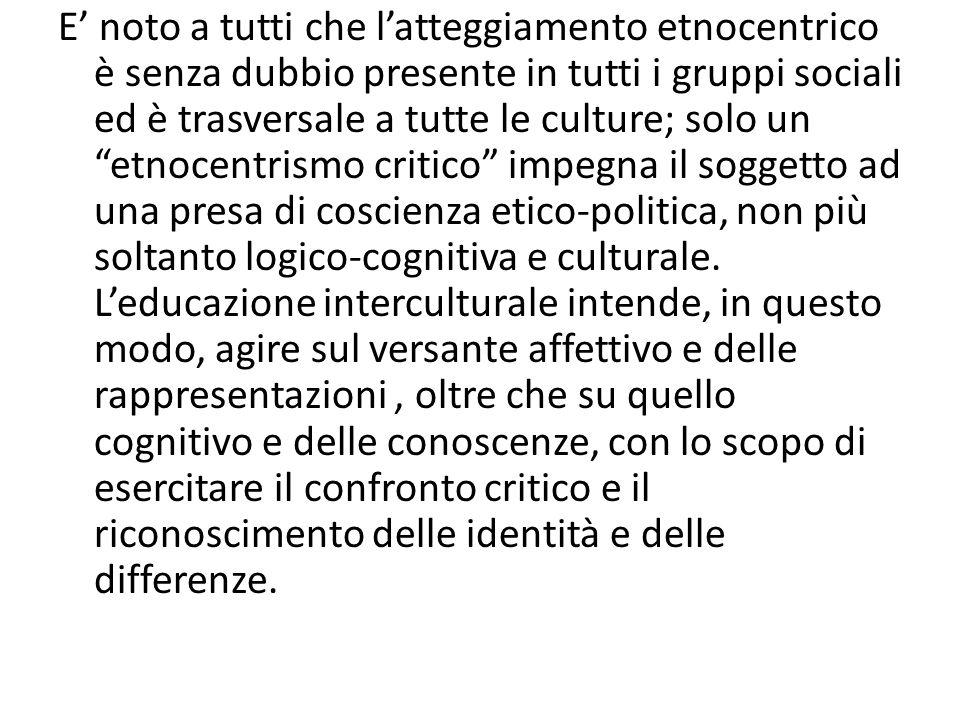 E' noto a tutti che l'atteggiamento etnocentrico è senza dubbio presente in tutti i gruppi sociali ed è trasversale a tutte le culture; solo un etnocentrismo critico impegna il soggetto ad una presa di coscienza etico-politica, non più soltanto logico-cognitiva e culturale.