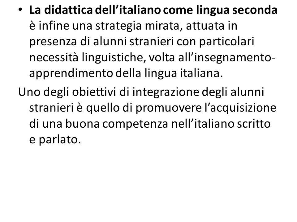 La didattica dell'italiano come lingua seconda è infine una strategia mirata, attuata in presenza di alunni stranieri con particolari necessità linguistiche, volta all'insegnamento- apprendimento della lingua italiana.