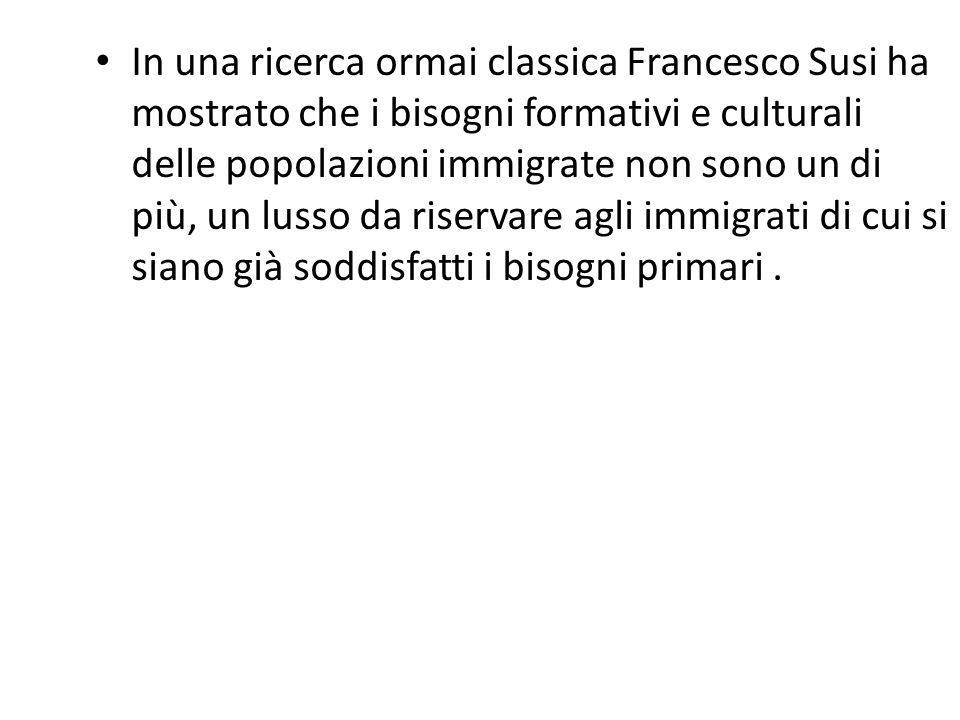 In una ricerca ormai classica Francesco Susi ha mostrato che i bisogni formativi e culturali delle popolazioni immigrate non sono un di più, un lusso da riservare agli immigrati di cui si siano già soddisfatti i bisogni primari .