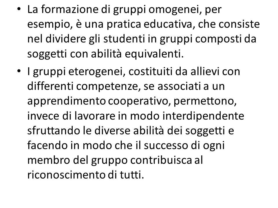 La formazione di gruppi omogenei, per esempio, è una pratica educativa, che consiste nel dividere gli studenti in gruppi composti da soggetti con abilità equivalenti.