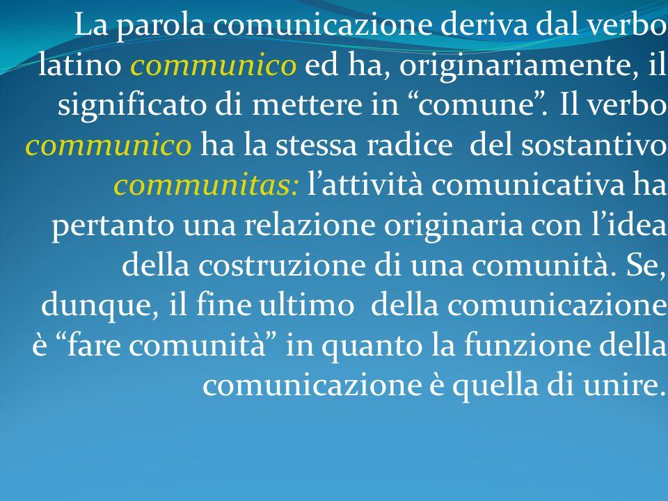 La parola comunicazione deriva dal verbo latino communico ed ha, originariamente, il significato di mettere in comune .