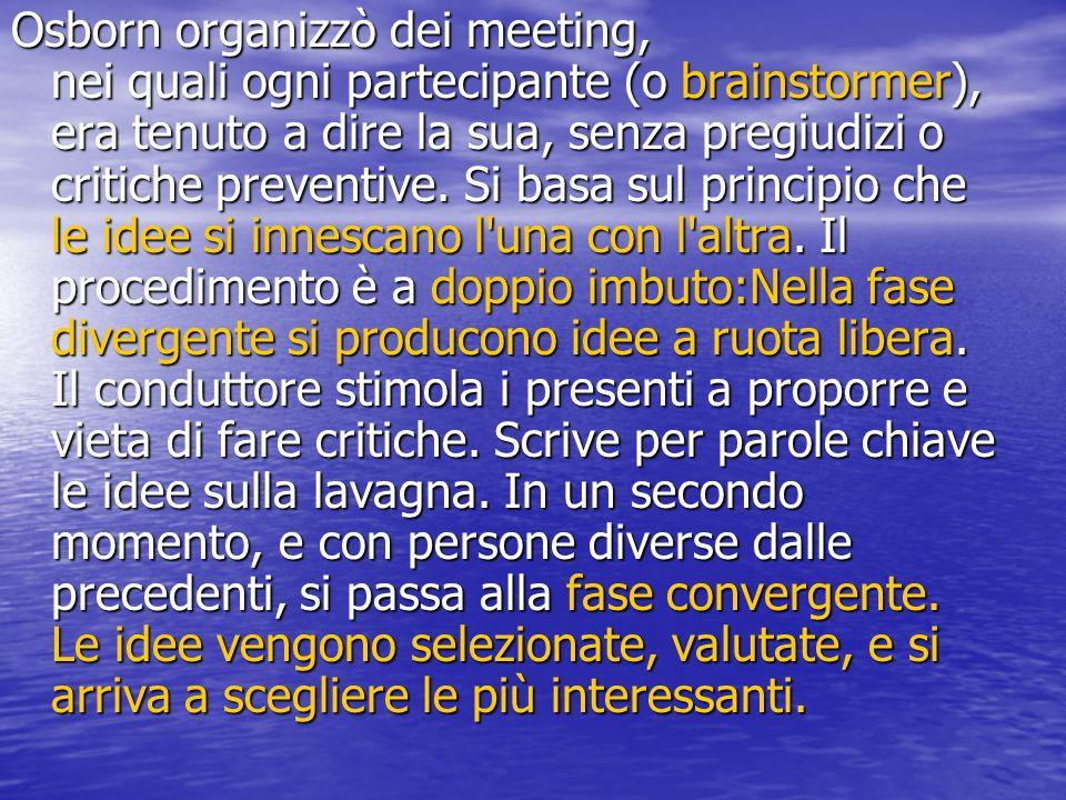 Osborn organizzò dei meeting, nei quali ogni partecipante (o brainstormer), era tenuto a dire la sua, senza pregiudizi o critiche preventive.