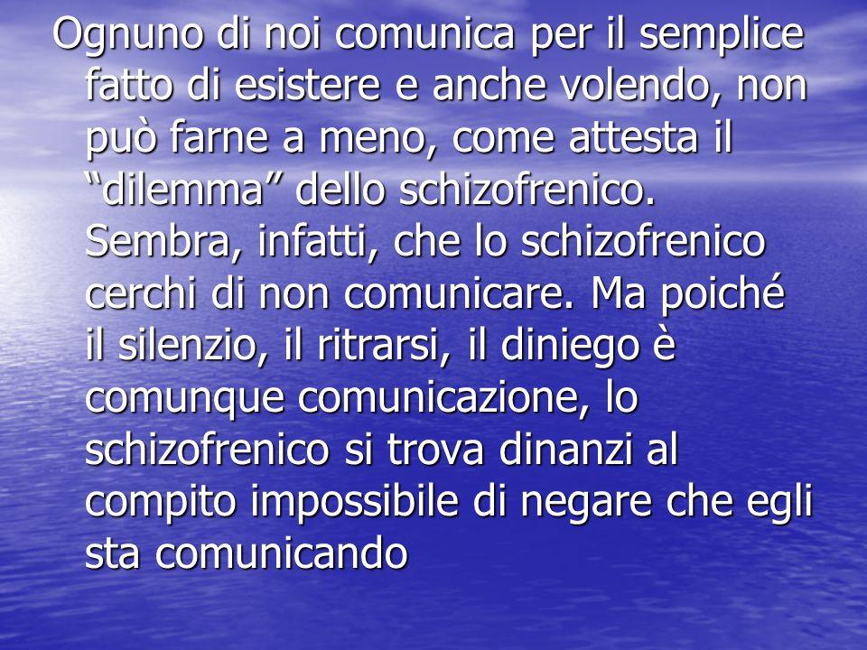 Ognuno di noi comunica per il semplice fatto di esistere e anche volendo, non può farne a meno, come attesta il dilemma dello schizofrenico.