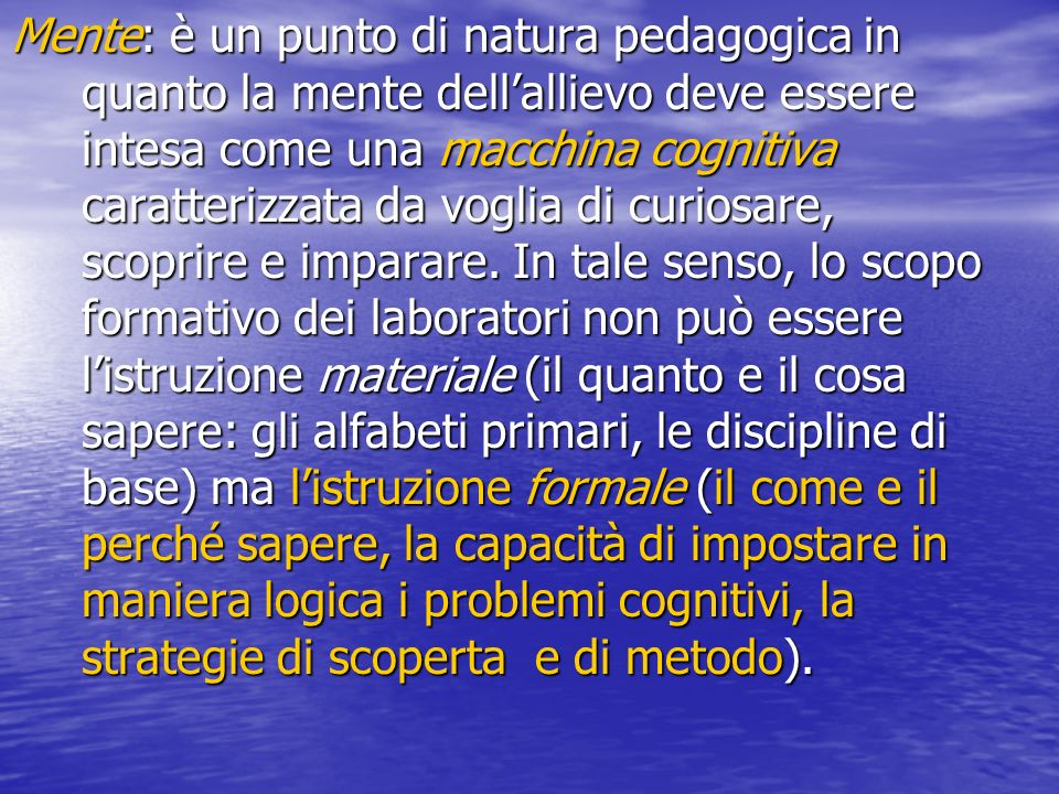Mente: è un punto di natura pedagogica in quanto la mente dell'allievo deve essere intesa come una macchina cognitiva caratterizzata da voglia di curiosare, scoprire e imparare.