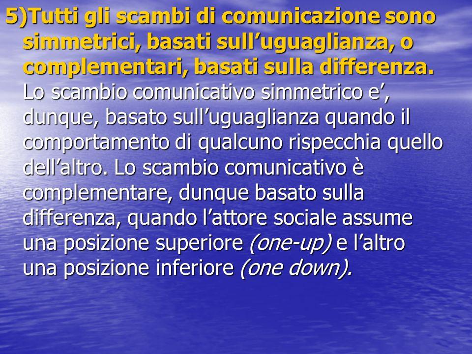 5)Tutti gli scambi di comunicazione sono simmetrici, basati sull'uguaglianza, o complementari, basati sulla differenza.