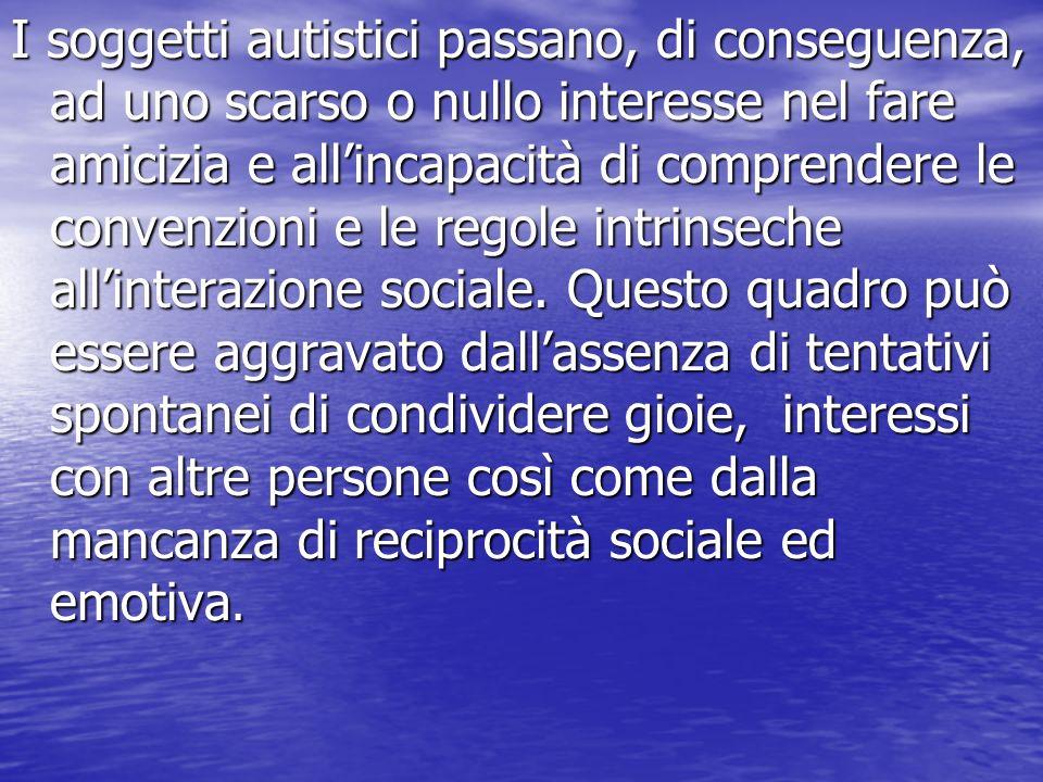 I soggetti autistici passano, di conseguenza, ad uno scarso o nullo interesse nel fare amicizia e all'incapacità di comprendere le convenzioni e le regole intrinseche all'interazione sociale.