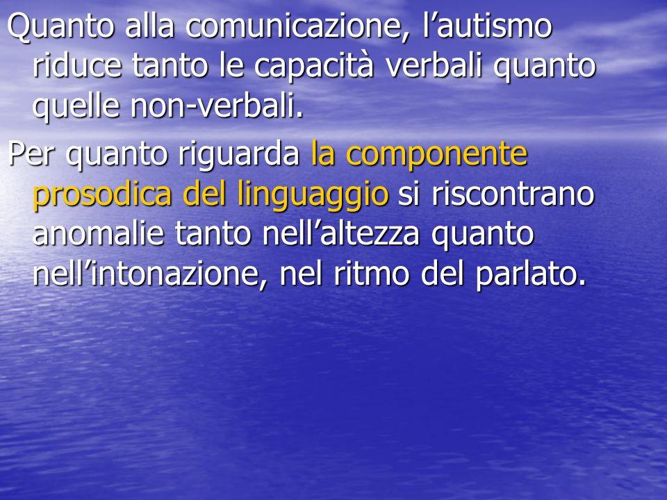Quanto alla comunicazione, l'autismo riduce tanto le capacità verbali quanto quelle non-verbali.