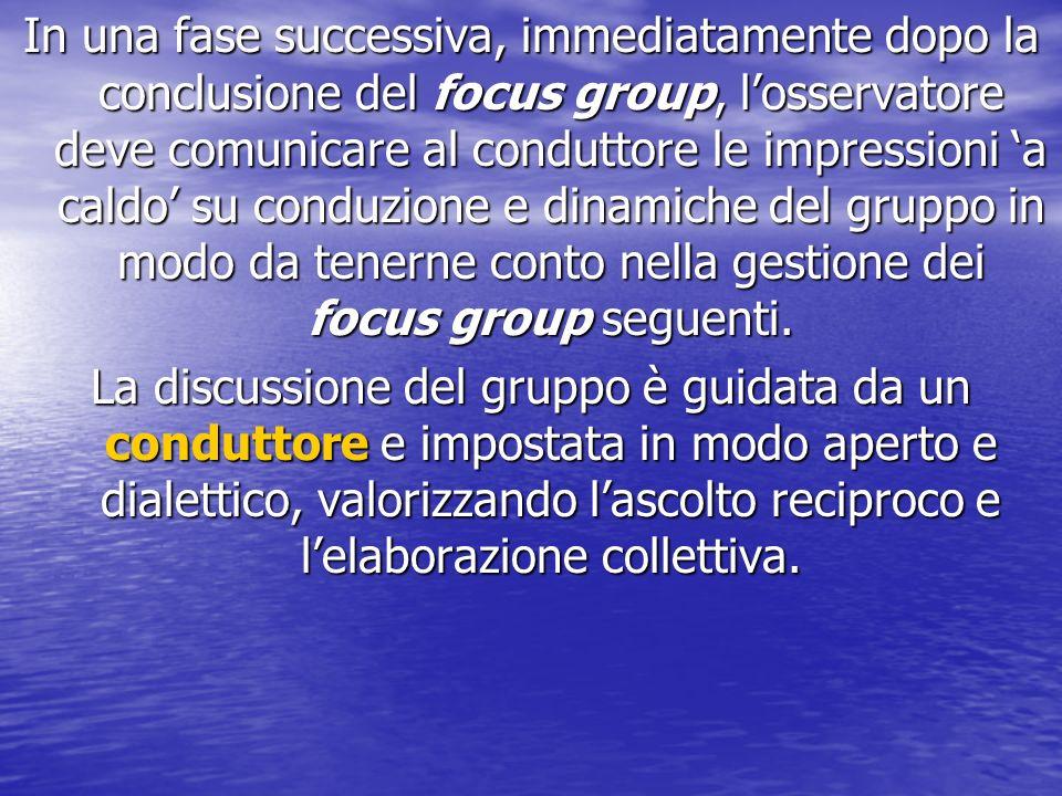 In una fase successiva, immediatamente dopo la conclusione del focus group, l'osservatore deve comunicare al conduttore le impressioni 'a caldo' su conduzione e dinamiche del gruppo in modo da tenerne conto nella gestione dei focus group seguenti.