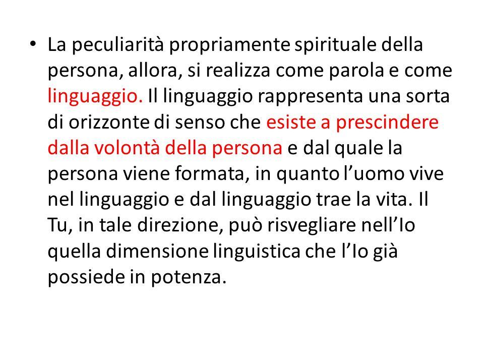 La peculiarità propriamente spirituale della persona, allora, si realizza come parola e come linguaggio.