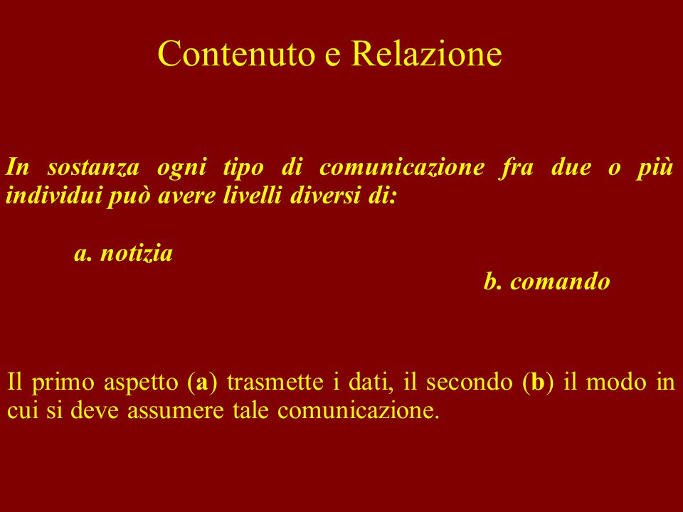 Contenuto e Relazione In sostanza ogni tipo di comunicazione fra due o più individui può avere livelli diversi di: