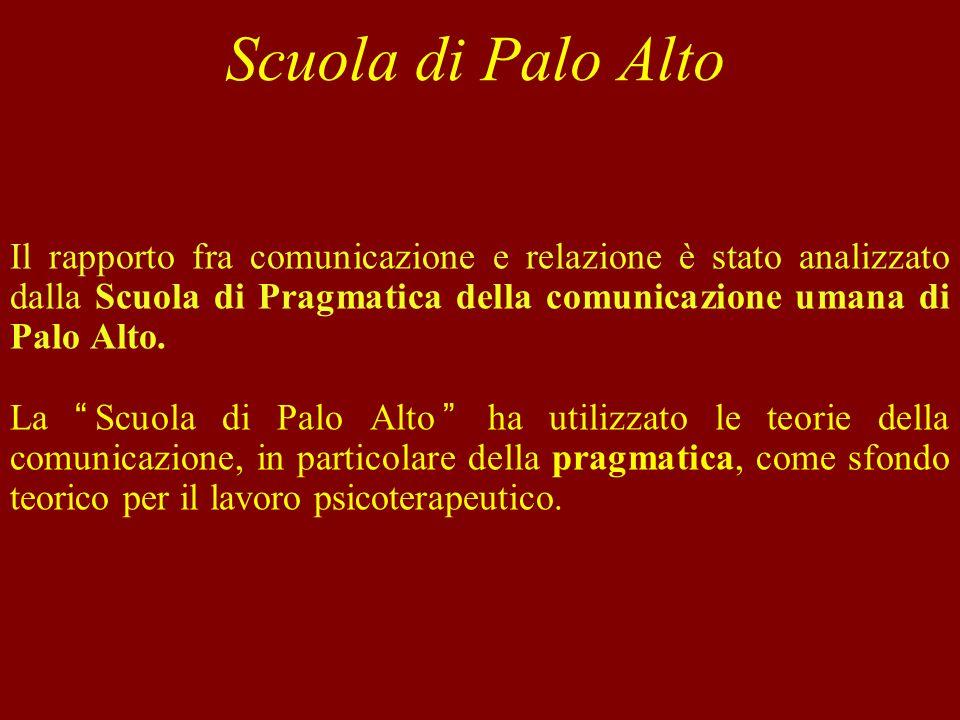 Scuola di Palo Alto Il rapporto fra comunicazione e relazione è stato analizzato dalla Scuola di Pragmatica della comunicazione umana di Palo Alto.