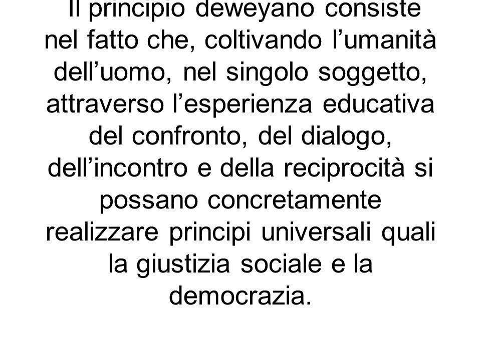Il principio deweyano consiste nel fatto che, coltivando l'umanità dell'uomo, nel singolo soggetto, attraverso l'esperienza educativa del confronto, del dialogo, dell'incontro e della reciprocità si possano concretamente realizzare principi universali quali la giustizia sociale e la democrazia.