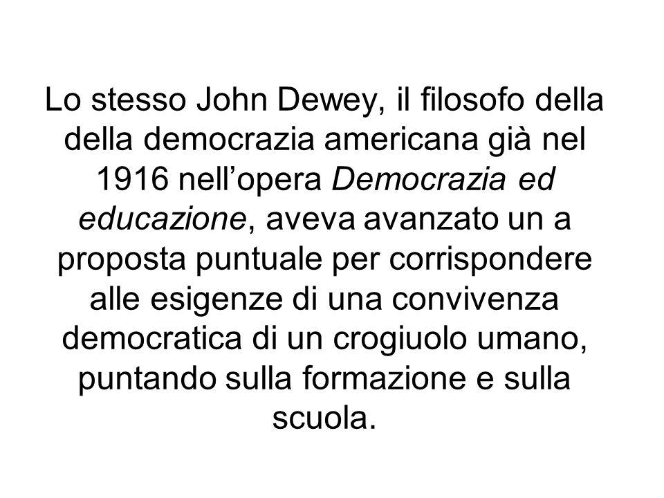 Lo stesso John Dewey, il filosofo della della democrazia americana già nel 1916 nell'opera Democrazia ed educazione, aveva avanzato un a proposta puntuale per corrispondere alle esigenze di una convivenza democratica di un crogiuolo umano, puntando sulla formazione e sulla scuola.