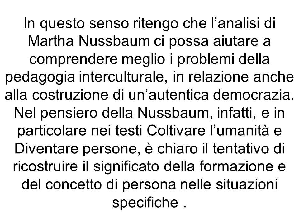 In questo senso ritengo che l'analisi di Martha Nussbaum ci possa aiutare a comprendere meglio i problemi della pedagogia interculturale, in relazione anche alla costruzione di un'autentica democrazia.