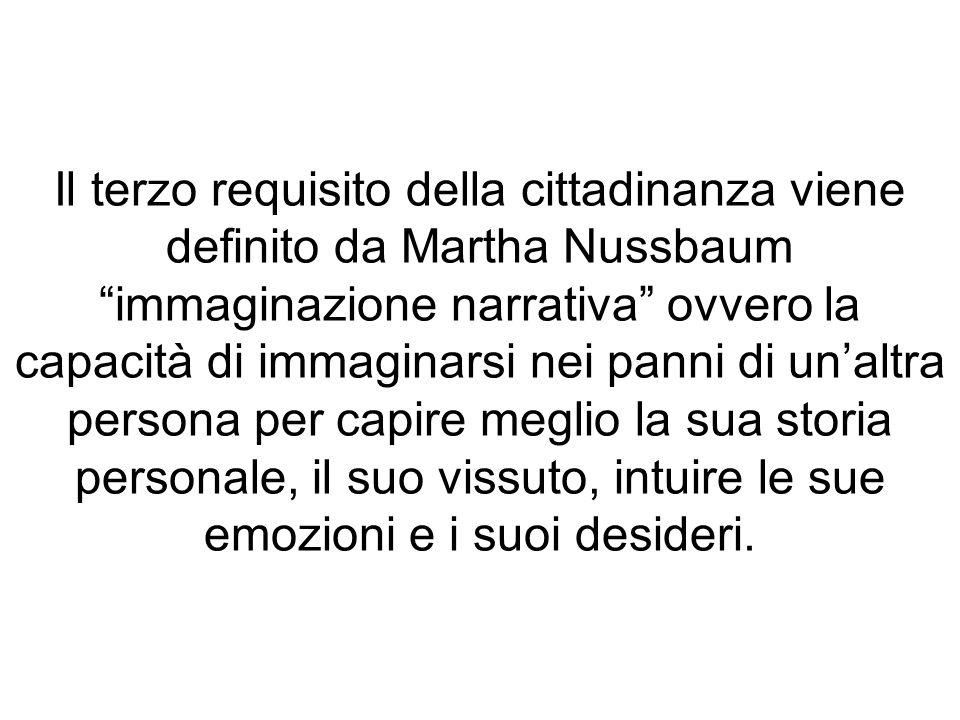 Il terzo requisito della cittadinanza viene definito da Martha Nussbaum immaginazione narrativa ovvero la capacità di immaginarsi nei panni di un'altra persona per capire meglio la sua storia personale, il suo vissuto, intuire le sue emozioni e i suoi desideri.