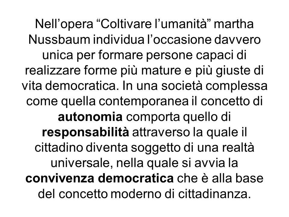 Nell'opera Coltivare l'umanità martha Nussbaum individua l'occasione davvero unica per formare persone capaci di realizzare forme più mature e più giuste di vita democratica.
