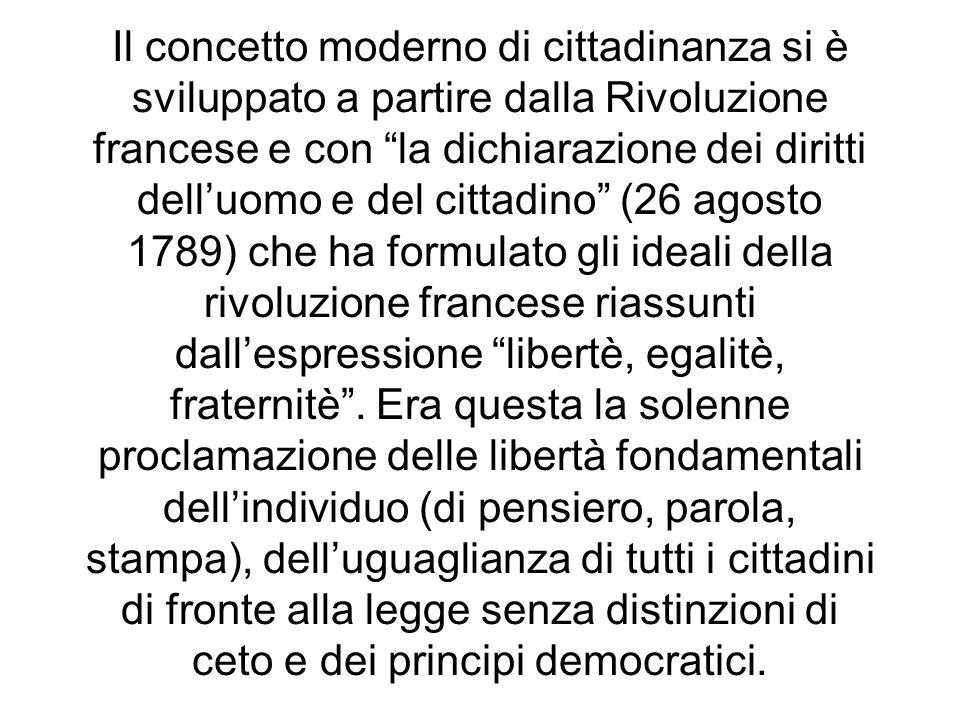 Il concetto moderno di cittadinanza si è sviluppato a partire dalla Rivoluzione francese e con la dichiarazione dei diritti dell'uomo e del cittadino (26 agosto 1789) che ha formulato gli ideali della rivoluzione francese riassunti dall'espressione libertè, egalitè, fraternitè .