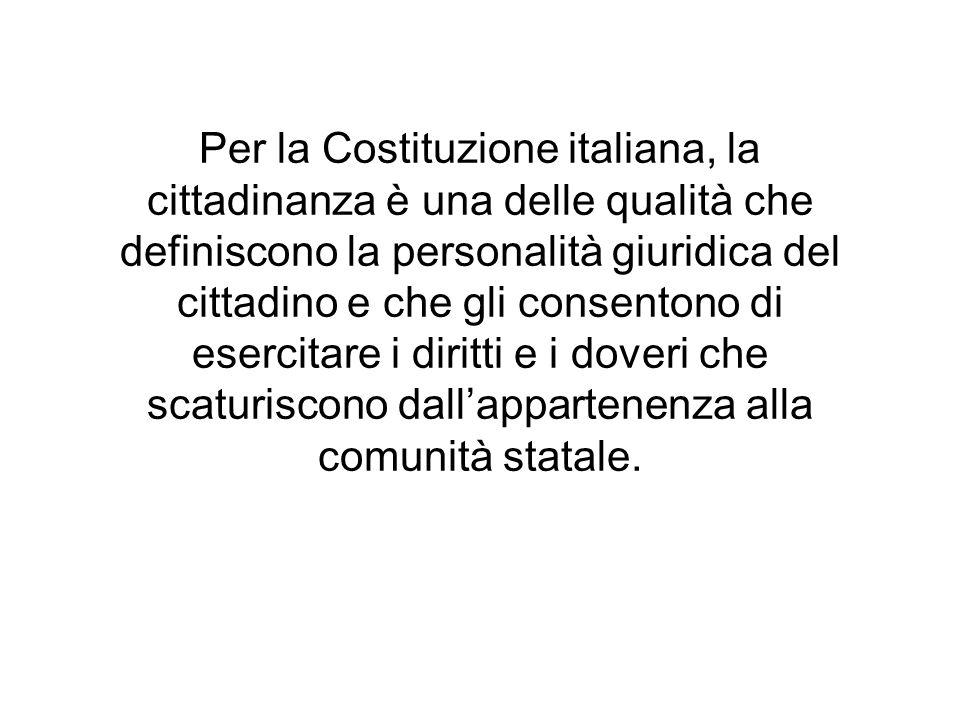 Per la Costituzione italiana, la cittadinanza è una delle qualità che definiscono la personalità giuridica del cittadino e che gli consentono di esercitare i diritti e i doveri che scaturiscono dall'appartenenza alla comunità statale.