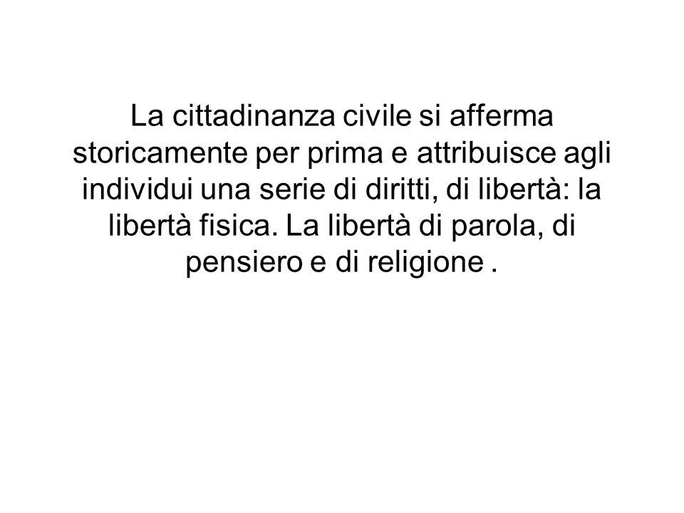 La cittadinanza civile si afferma storicamente per prima e attribuisce agli individui una serie di diritti, di libertà: la libertà fisica.