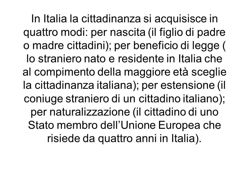 In Italia la cittadinanza si acquisisce in quattro modi: per nascita (il figlio di padre o madre cittadini); per beneficio di legge ( lo straniero nato e residente in Italia che al compimento della maggiore età sceglie la cittadinanza italiana); per estensione (il coniuge straniero di un cittadino italiano); per naturalizzazione (il cittadino di uno Stato membro dell'Unione Europea che risiede da quattro anni in Italia).
