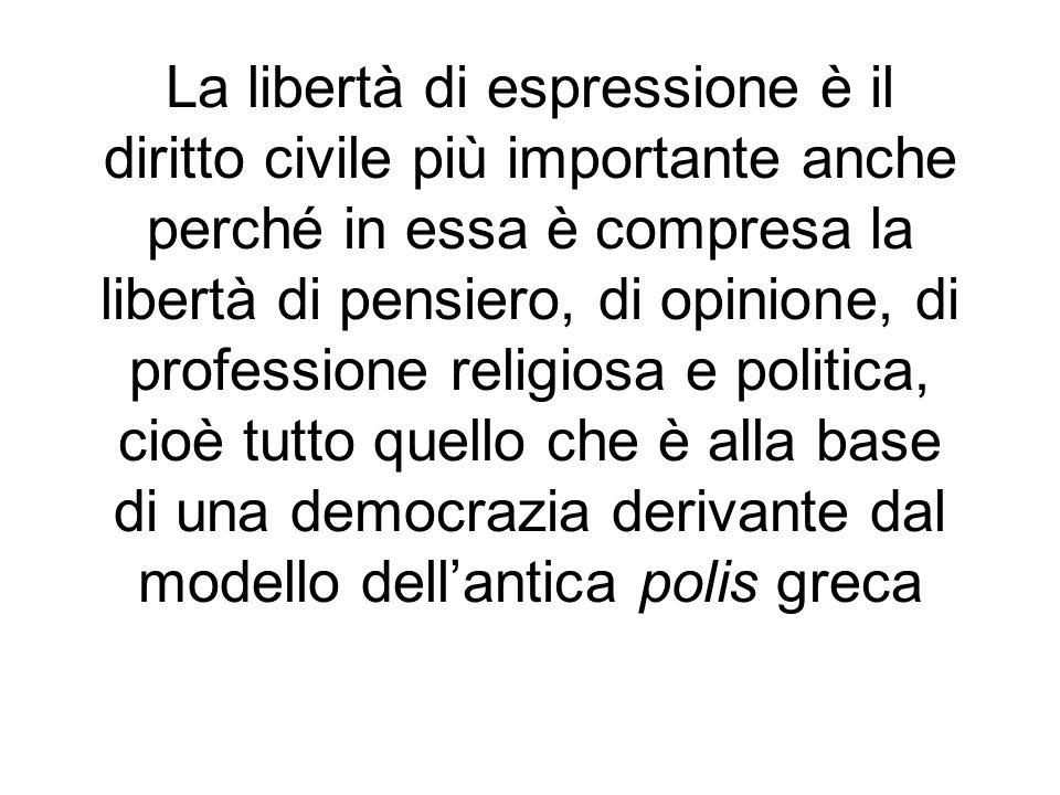 La libertà di espressione è il diritto civile più importante anche perché in essa è compresa la libertà di pensiero, di opinione, di professione religiosa e politica, cioè tutto quello che è alla base di una democrazia derivante dal modello dell'antica polis greca