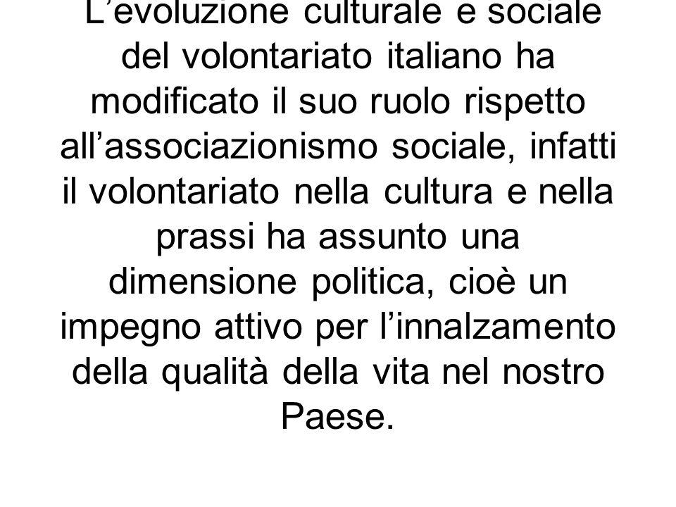 L'evoluzione culturale e sociale del volontariato italiano ha modificato il suo ruolo rispetto all'associazionismo sociale, infatti il volontariato nella cultura e nella prassi ha assunto una dimensione politica, cioè un impegno attivo per l'innalzamento della qualità della vita nel nostro Paese.