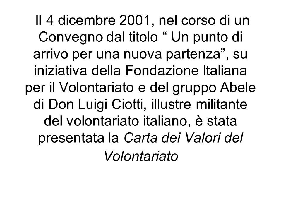 Il 4 dicembre 2001, nel corso di un Convegno dal titolo Un punto di arrivo per una nuova partenza , su iniziativa della Fondazione Italiana per il Volontariato e del gruppo Abele di Don Luigi Ciotti, illustre militante del volontariato italiano, è stata presentata la Carta dei Valori del Volontariato