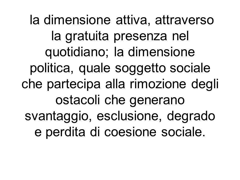 la dimensione attiva, attraverso la gratuita presenza nel quotidiano; la dimensione politica, quale soggetto sociale che partecipa alla rimozione degli ostacoli che generano svantaggio, esclusione, degrado e perdita di coesione sociale.