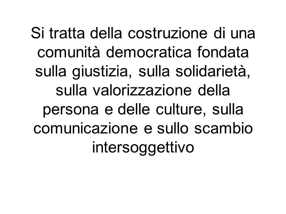 Si tratta della costruzione di una comunità democratica fondata sulla giustizia, sulla solidarietà, sulla valorizzazione della persona e delle culture, sulla comunicazione e sullo scambio intersoggettivo