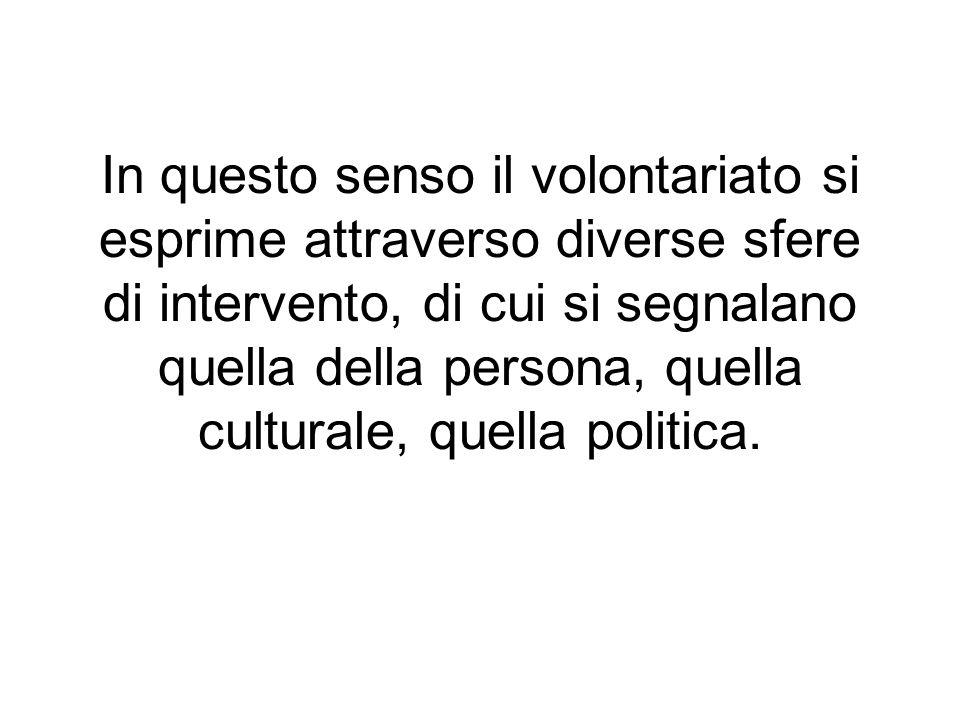 In questo senso il volontariato si esprime attraverso diverse sfere di intervento, di cui si segnalano quella della persona, quella culturale, quella politica.