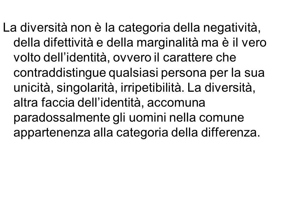 La diversità non è la categoria della negatività, della difettività e della marginalità ma è il vero volto dell'identità, ovvero il carattere che contraddistingue qualsiasi persona per la sua unicità, singolarità, irripetibilità.