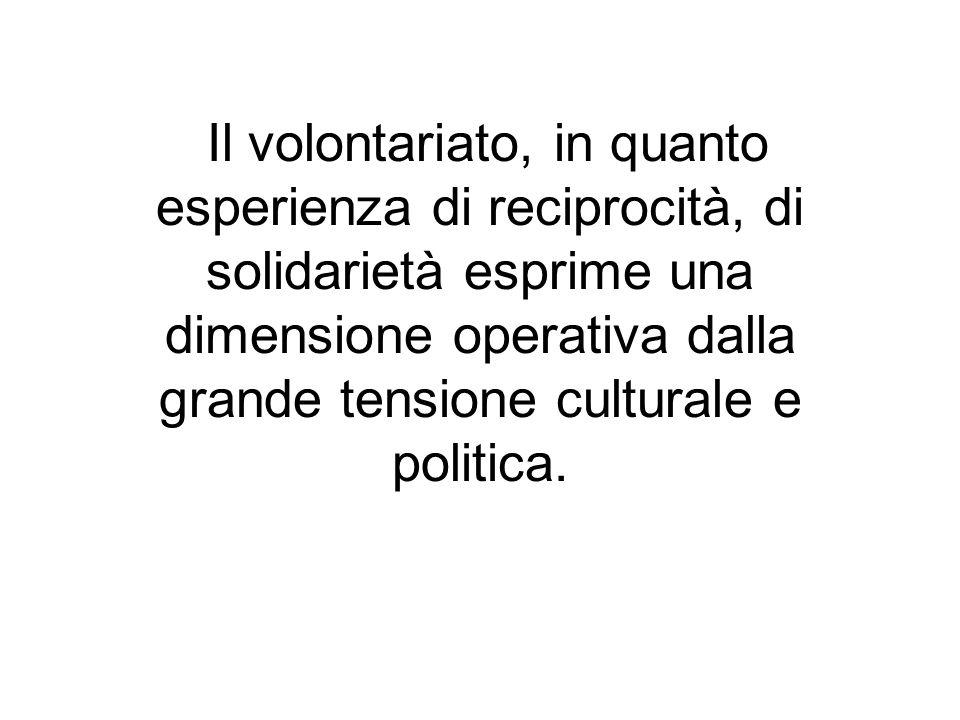 Il volontariato, in quanto esperienza di reciprocità, di solidarietà esprime una dimensione operativa dalla grande tensione culturale e politica.