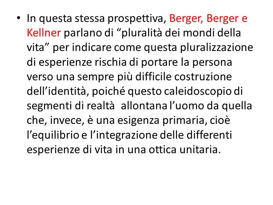 In questa stessa prospettiva, Berger, Berger e Kellner parlano di pluralità dei mondi della vita per indicare come questa pluralizzazione di esperienze rischia di portare la persona verso una sempre più difficile costruzione dell'identità, poiché questo caleidoscopio di segmenti di realtà allontana l'uomo da quella che, invece, è una esigenza primaria, cioè l'equilibrio e l'integrazione delle differenti esperienze di vita in una ottica unitaria.