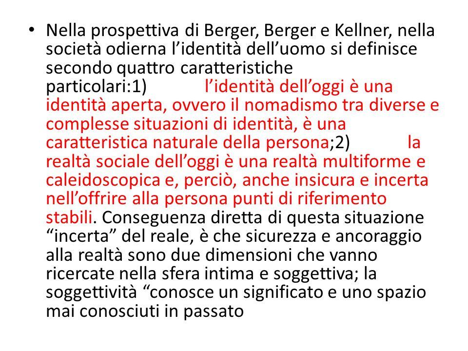 Nella prospettiva di Berger, Berger e Kellner, nella società odierna l'identità dell'uomo si definisce secondo quattro caratteristiche particolari:1) l'identità dell'oggi è una identità aperta, ovvero il nomadismo tra diverse e complesse situazioni di identità, è una caratteristica naturale della persona;2) la realtà sociale dell'oggi è una realtà multiforme e caleidoscopica e, perciò, anche insicura e incerta nell'offrire alla persona punti di riferimento stabili.