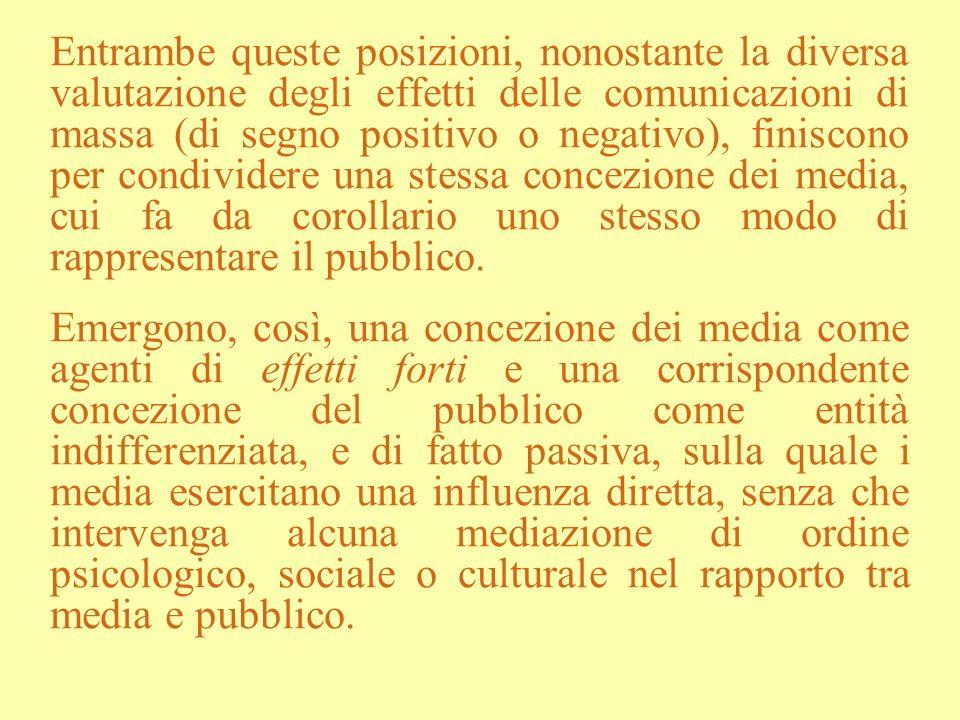 Entrambe queste posizioni, nonostante la diversa valutazione degli effetti delle comunicazioni di massa (di segno positivo o negativo), finiscono per condividere una stessa concezione dei media, cui fa da corollario uno stesso modo di rappresentare il pubblico.
