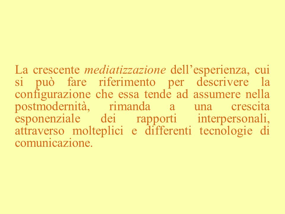 La crescente mediatizzazione dell'esperienza, cui si può fare riferimento per descrivere la configurazione che essa tende ad assumere nella postmodernità, rimanda a una crescita esponenziale dei rapporti interpersonali, attraverso molteplici e differenti tecnologie di comunicazione.