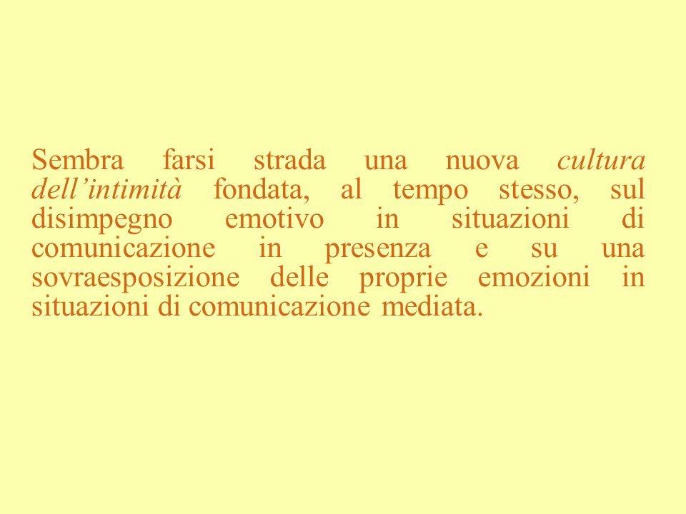 Sembra farsi strada una nuova cultura dell'intimità fondata, al tempo stesso, sul disimpegno emotivo in situazioni di comunicazione in presenza e su una sovraesposizione delle proprie emozioni in situazioni di comunicazione mediata.