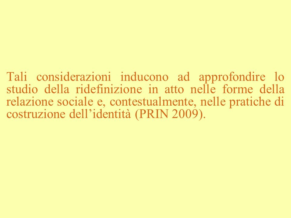 Tali considerazioni inducono ad approfondire lo studio della ridefinizione in atto nelle forme della relazione sociale e, contestualmente, nelle pratiche di costruzione dell'identità (PRIN 2009).