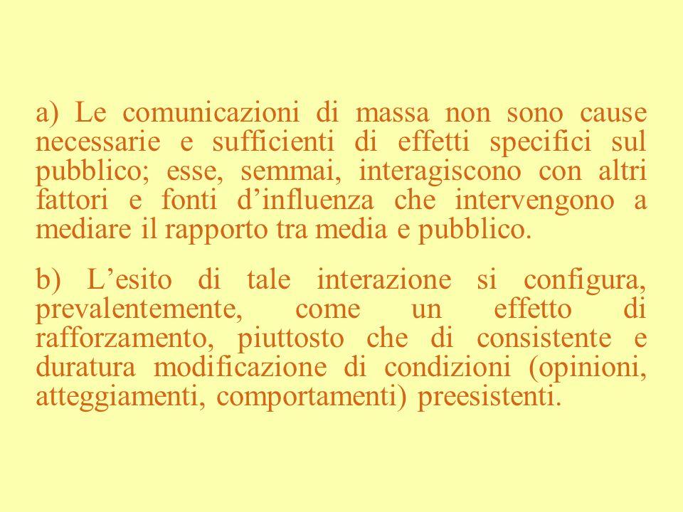 a) Le comunicazioni di massa non sono cause necessarie e sufficienti di effetti specifici sul pubblico; esse, semmai, interagiscono con altri fattori e fonti d'influenza che intervengono a mediare il rapporto tra media e pubblico.