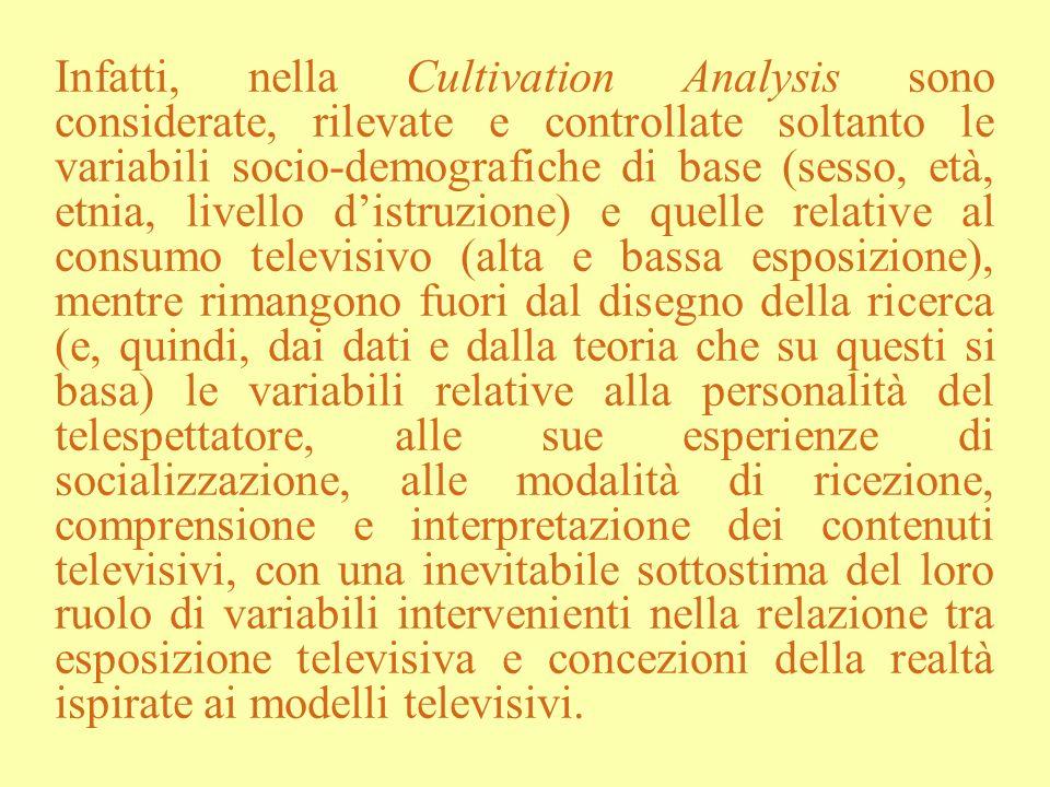 Infatti, nella Cultivation Analysis sono considerate, rilevate e controllate soltanto le variabili socio-demografiche di base (sesso, età, etnia, livello d'istruzione) e quelle relative al consumo televisivo (alta e bassa esposizione), mentre rimangono fuori dal disegno della ricerca (e, quindi, dai dati e dalla teoria che su questi si basa) le variabili relative alla personalità del telespettatore, alle sue esperienze di socializzazione, alle modalità di ricezione, comprensione e interpretazione dei contenuti televisivi, con una inevitabile sottostima del loro ruolo di variabili intervenienti nella relazione tra esposizione televisiva e concezioni della realtà ispirate ai modelli televisivi.