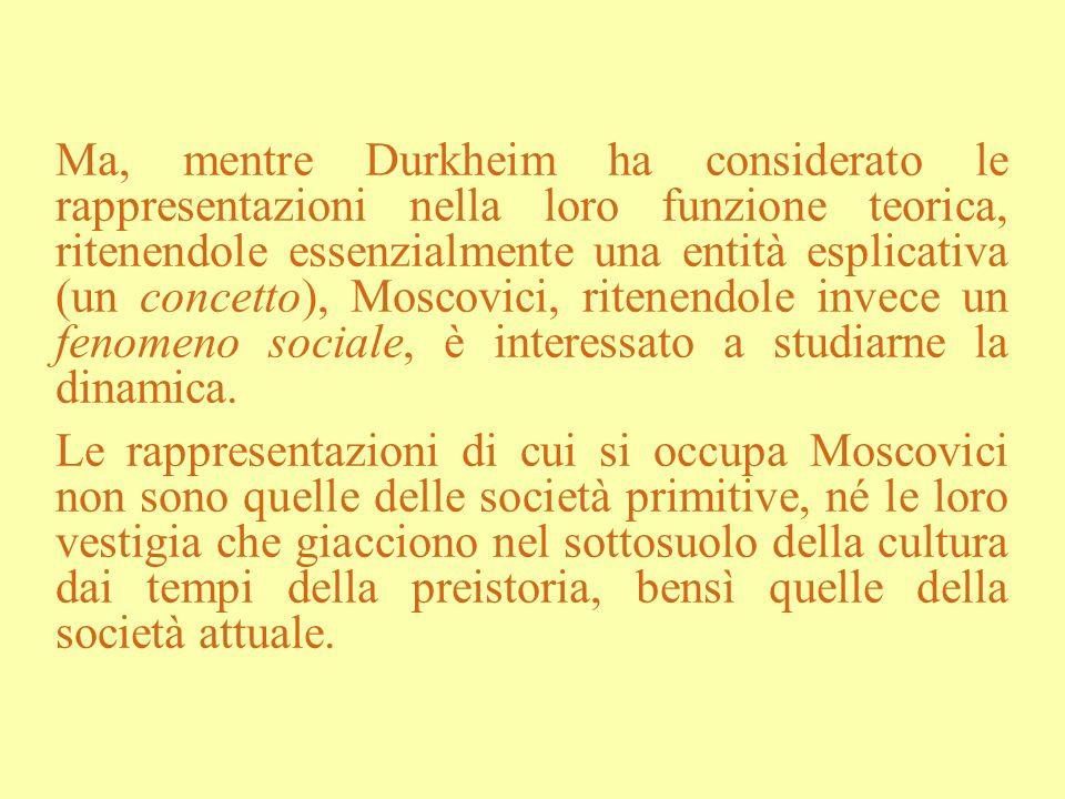 Ma, mentre Durkheim ha considerato le rappresentazioni nella loro funzione teorica, ritenendole essenzialmente una entità esplicativa (un concetto), Moscovici, ritenendole invece un fenomeno sociale, è interessato a studiarne la dinamica.