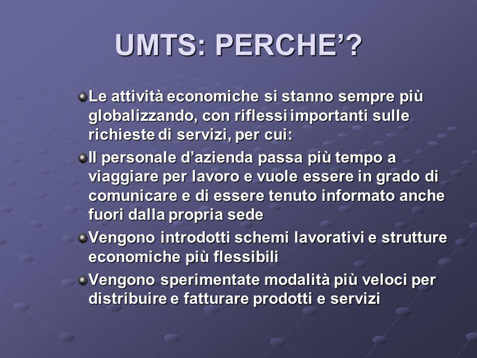 UMTS: PERCHE' Le attività economiche si stanno sempre più globalizzando, con riflessi importanti sulle richieste di servizi, per cui: