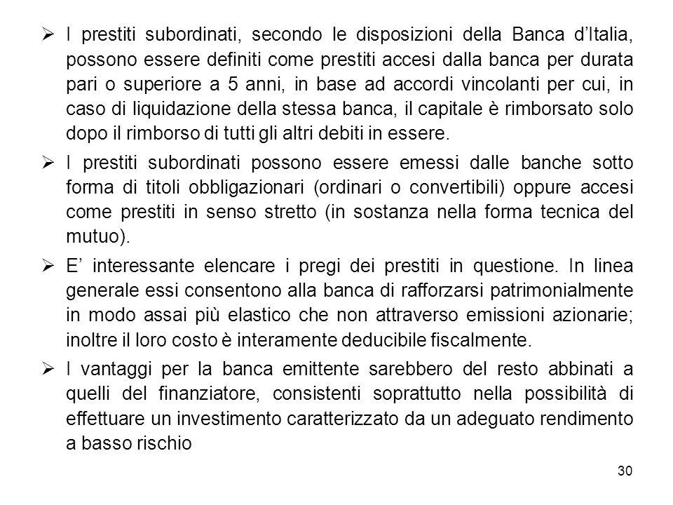 I prestiti subordinati, secondo le disposizioni della Banca d'Italia, possono essere definiti come prestiti accesi dalla banca per durata pari o superiore a 5 anni, in base ad accordi vincolanti per cui, in caso di liquidazione della stessa banca, il capitale è rimborsato solo dopo il rimborso di tutti gli altri debiti in essere.