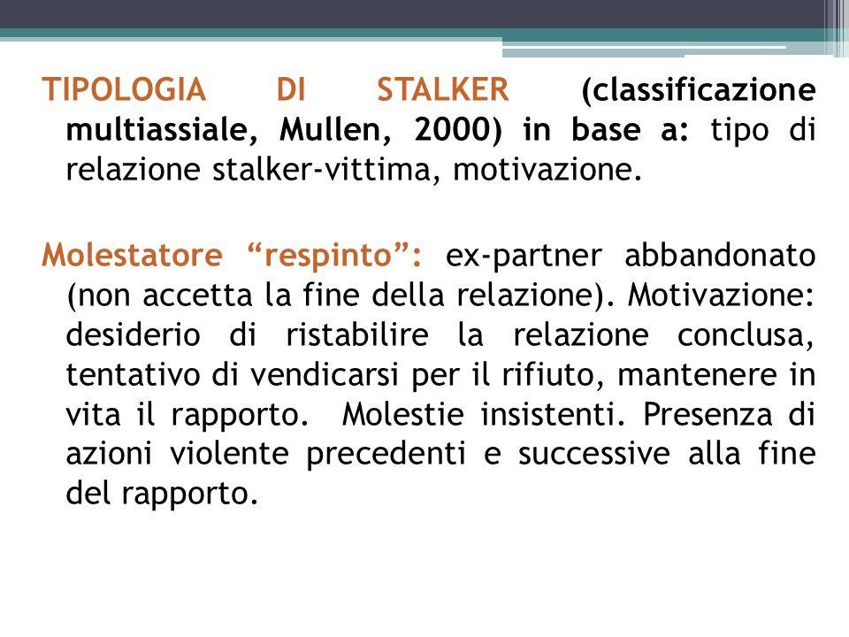 TIPOLOGIA DI STALKER (classificazione multiassiale, Mullen, 2000) in base a: tipo di relazione stalker-vittima, motivazione.
