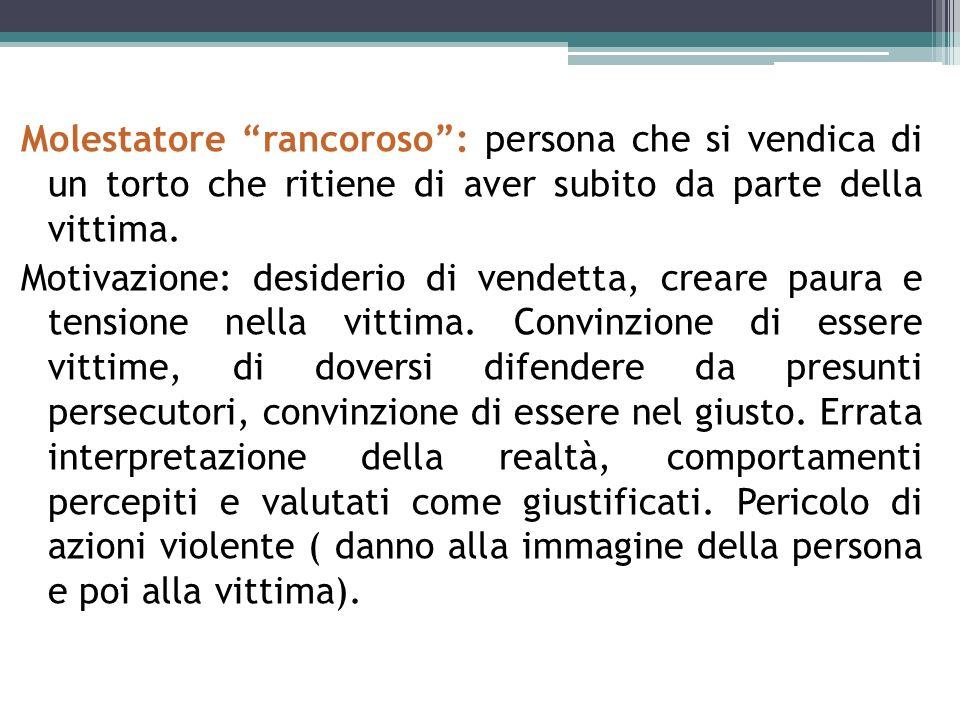 Molestatore rancoroso : persona che si vendica di un torto che ritiene di aver subito da parte della vittima.