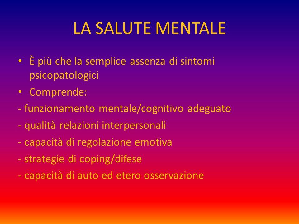 LA SALUTE MENTALE È più che la semplice assenza di sintomi psicopatologici. Comprende: - funzionamento mentale/cognitivo adeguato.