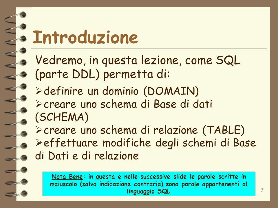 Introduzione Vedremo, in questa lezione, come SQL (parte DDL) permetta di: definire un dominio (DOMAIN)