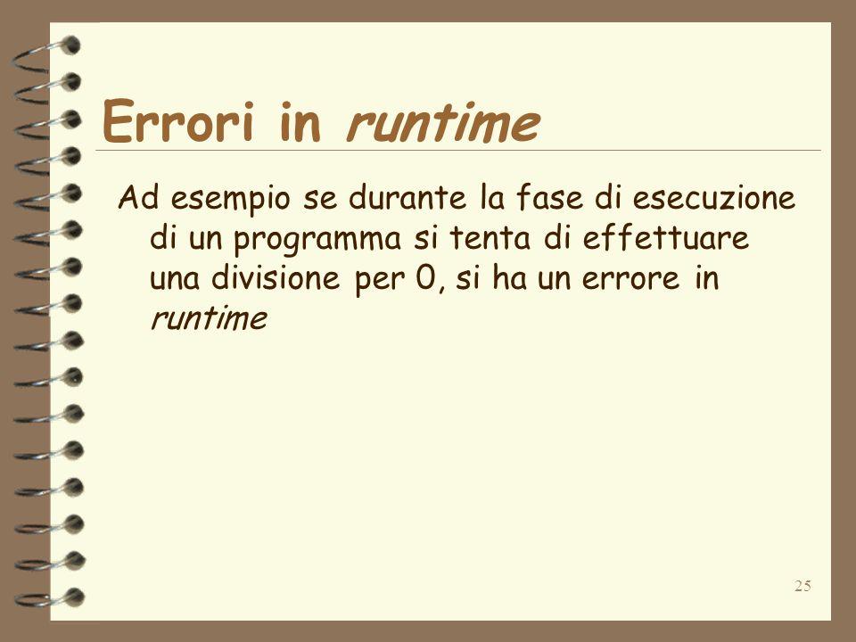 Errori in runtime Ad esempio se durante la fase di esecuzione di un programma si tenta di effettuare una divisione per 0, si ha un errore in runtime.