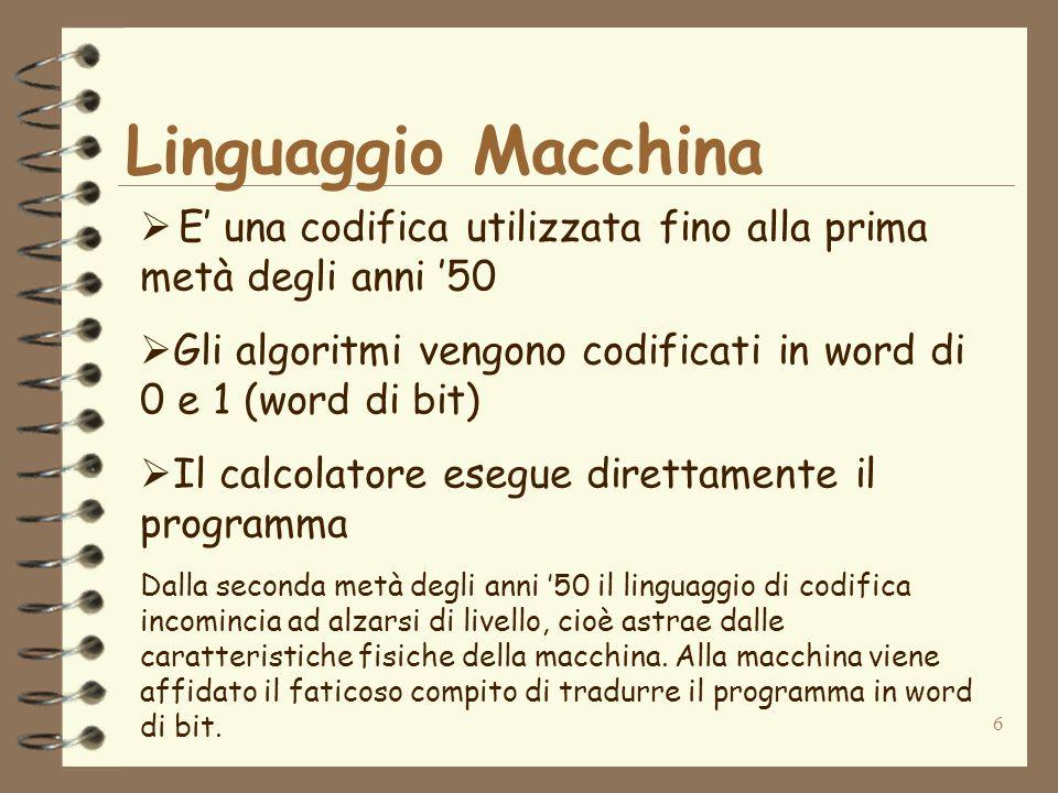 Linguaggio Macchina E' una codifica utilizzata fino alla prima metà degli anni '50. Gli algoritmi vengono codificati in word di 0 e 1 (word di bit)