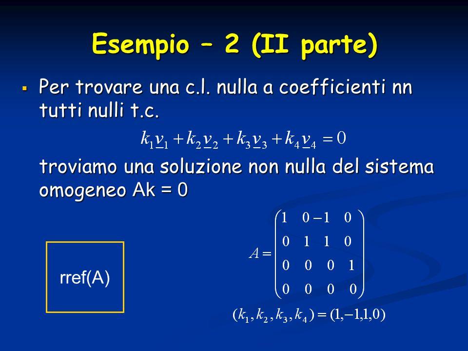 Esempio – 2 (II parte) Per trovare una c.l. nulla a coefficienti nn tutti nulli t.c. troviamo una soluzione non nulla del sistema omogeneo Ak = 0.